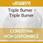 Triple Burner - Triple Burner cd musicale di Burner Triple