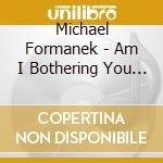 Am i bothering you ? cd musicale di Formanek Michael