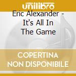 Eric Alexander - It's All In The Game cd musicale di ERIC ALEXANDER