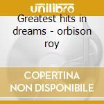 Greatest hits in dreams - orbison roy cd musicale di Roy Orbison