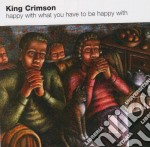 King Crimson - Happy With What You Have To Be Happy With cd musicale di KING CRIMSON