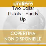 Two Dollar Pistols - Hands Up cd musicale di TWO DOLLAR PISTOLS