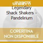 Legendary Shack Shakers - Pandelirium cd musicale di LEGENDARY SHACK SHAKERS