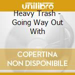 Heavy Trash - Going Way Out With cd musicale di Trash Heavy