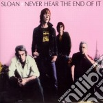 Sloan - Never Hear The End Of It cd musicale di SLOAN