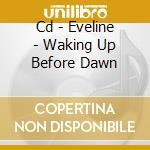 CD - EVELINE              - WAKING UP BEFORE DAWN cd musicale di EVELINE