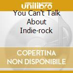 YOU CAN'T TALK ABOUT INDIE-ROCK           cd musicale di ESDEM