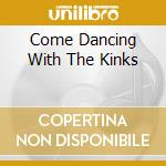 COME DANCING WITH THE KINKS cd musicale di KINKS (THE)