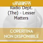 LESSER MATTERS cd musicale di RADIO DEPT (THE)