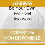 Be Your Own Pet - Get Awkward cd musicale di BE YOUR OWN PET