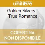 Golden Silvers - True Romance cd musicale di GOLDEN SILVERS
