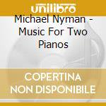 Michael Nyman - Music For Two Pianos cd musicale di Michael Nyman
