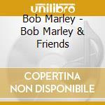 Bob Marley - Bob Marley & Friends cd musicale di MARLEY BOB