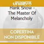 Hank Snow - The Master Of Melancholy cd musicale di Hank Snow