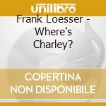 Frank Loesser - Where's Charley? cd musicale di Frank Loesser