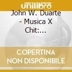 Duarte John - Musica X Chit: Variazioni Op.25, Tute En Ronde Op.57, Musikones Op.107, Esuite I cd musicale di John Duarte