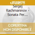 Rachmaninov Sergei - Sonata Per Pianoforte N.2, Variazioni Su Un Tema Di Chopin, Morceaux De Fantasie cd musicale di RACHMANINOV