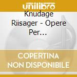 Riisager Knudage - Opere Per Pianoforte: Sonata Op.22, Four Pieces Op.33, Sonatine, .. cd musicale di Knudage Riisager