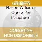 Mason William - Opere Per Pianoforte cd musicale di William Mason