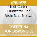 Carter Elliott - Quartetto Per Archi N.2, N.3, N.4 cd musicale di Elliott Carter