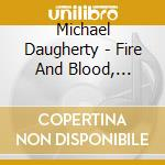 Daugherty Michael - Fire And Blood, Motorcity Triptych, Raise The Roof cd musicale di Michael Daugherty