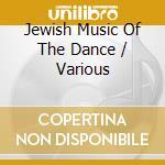 Jewish Music Of The Dance cd musicale di ARTISTI VARI