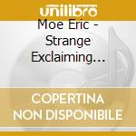 Moe Eric - Strange Exclaiming Music, Teeth Of The Sea, Flex Time, Market Forces cd musicale di Eric Moe