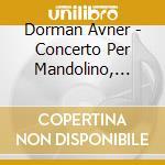 Dorman Avner - Concerto Per Mandolino, Piccolo Concerto, Concerto Grosso cd musicale di Avner Dorman