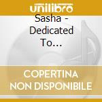 Sasha - Dedicated To... cd musicale di SASHA