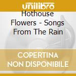 Hothouse Flowers - Songs From The Rain cd musicale di HOTHOUSE FLOWERS