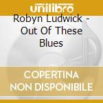 Robyn Ludwick - Out Of These Blues cd musicale di Ludwick Robyn
