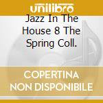 JAZZ IN THE HOUSE 8 THE SPRING COLL. cd musicale di ARTISTI VARI