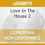 LOVE IN THE HOUSE 2 cd musicale di ARTISTI VARI