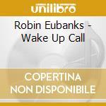 Robin Eubanks - Wake Up Call cd musicale di Robin Eubanks