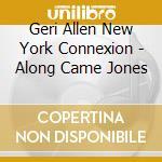 Geri Allen New York Connexion - Along Came Jones cd musicale di Geri allen new york connexion