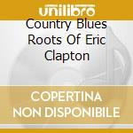 The country blues roots of eric clapton cd musicale