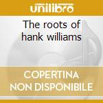 The roots of hank williams cd musicale di Artisti Vari