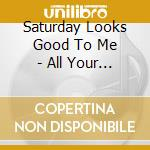 Saturday Looks Good To Me - All Your Summer Songs cd musicale di SATURDAY LOOKS GOODT
