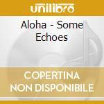 Aloha - Some Echoes cd musicale di ALOHA
