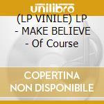 (LP VINILE) LP - MAKE BELIEVE         - Of Course lp vinile di Believe Make