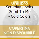 Saturday Looks Good To Me - Cold Colors cd musicale di SATURDAY LOOKS GOOD.