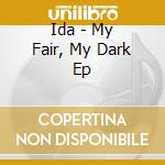 MY FAIR, MY DARK EP                       cd musicale di IDA