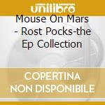 Mouse On Mars - Rost Pocks-the Ep Collection cd musicale di House on mars