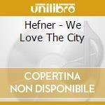 WE LOVE THE CITY cd musicale di HEFNER