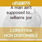 A man ain't supposed to.. - williams joe cd musicale di Joe Williams