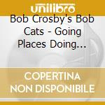 The Bob Crosby Bob Cats - Going Places Doing Things cd musicale di CROSBY BOB CATS