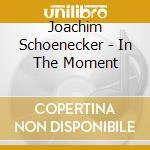 Joachim Schoenecker - In The Moment cd musicale di JOACHIM SCHOENECKER