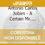 Antonio Carlos Jobim - A Certain Mr. Jobim cd musicale di JOBIN ANTONIO CARLOS