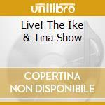 LIVE! THE IKE & TINA SHOW cd musicale di TURNER IKE-TINA TURNER