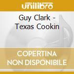 Guy Clark - Texas Cookin cd musicale di Guy Clark
